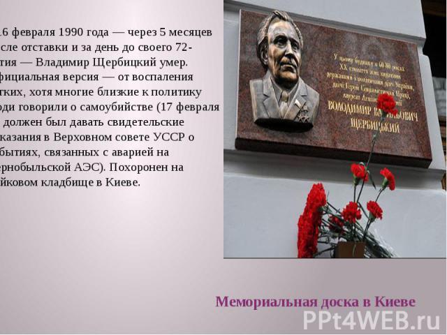 16 февраля 1990 года— через 5 месяцев после отставки и за день до своего 72-летия— Владимир Щербицкий умер. Официальная версия— от воспаления лёгких, хотя многие близкие к политику люди говорили о самоубийстве (17 февраля он должен…