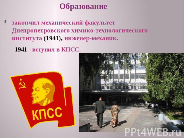 закончил механический факультет Днепропетровского химико-технологического института (1941), инженер-механик. закончил механический факультет Днепропетровского химико-технологического института (1941), инженер-механик.