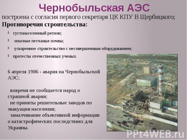 Чернобыльская АЭС густонаселенный регион; опасные песчаные почвы; ускоренное строительство с несовершенным оборудованием; протесты отечественных ученых.