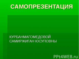 САМОПРЕЗЕНТАЦИЯ КУРБАНМАГОМЕДОВОЙ САМИРЖИГАН ЮСУПОВНЫ