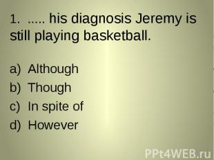 1. ..... his diagnosis Jeremy is still playing basketball. 1. ..... his diagnosi