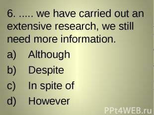 6. ..... we have carried out an extensive research, we still need more informati