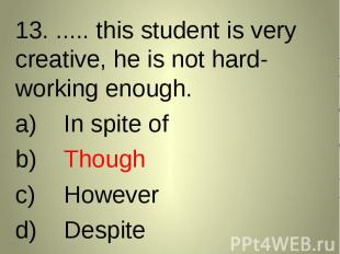 13. ..... this student is very creative, he is not hard-working enough. 13. ....