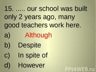 15. ..... our school was built only 2 years ago, many good teachers work here. 1
