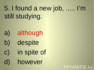 5. I found a new job, ..... I'm still studying. 5. I found a new job, ..... I'm