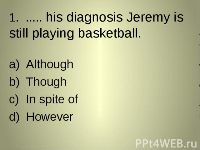 1. ..... his diagnosis Jeremy is still playing basketball. 1. ..... his diagnosis Jeremy is still playing basketball. AlthoughThoughIn spite ofHowever