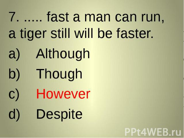 7. ..... fast a man can run, a tiger still will be faster. 7. ..... fast a man can run, a tiger still will be faster. AlthoughThoughHoweverDespite