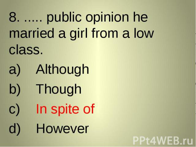 8. ..... public opinion he married a girl from a low class. 8. ..... public opinion he married a girl from a low class. AlthoughThoughIn spite ofHowever