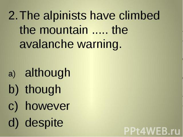 The alpinists have climbed the mountain ..... the avalanche warning. The alpinists have climbed the mountain ..... the avalanche warning. althoughthoughhoweverdespite