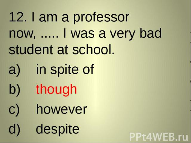 12. I am a professor now, ..... I was a very bad student at school. 12. I am a professor now, ..... I was a very bad student at school. in spite ofthoughhoweverdespite
