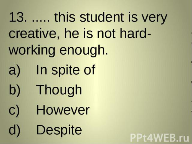 13. ..... this student is very creative, he is not hard-working enough. 13. ..... this student is very creative, he is not hard-working enough. In spite ofThoughHoweverDespite