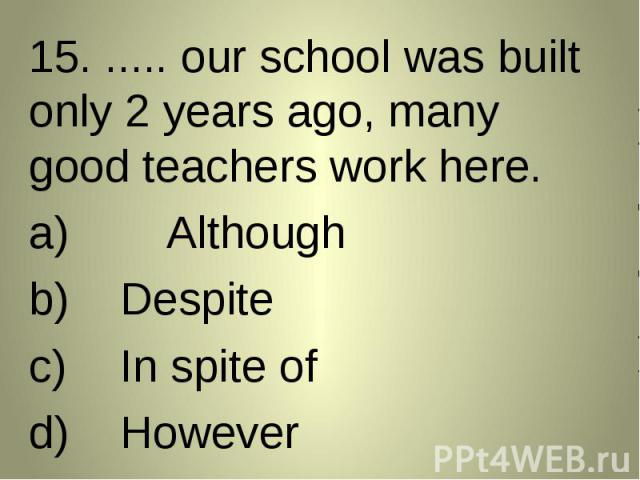 15. ..... our school was built only 2 years ago, many good teachers work here. 15. ..... our school was built only 2 years ago, many good teachers work here. AlthoughDespiteIn spite ofHowever