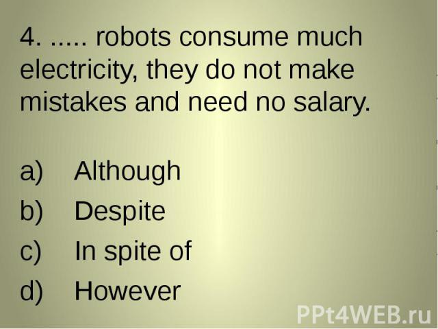 4. ..... robots consume much electricity, they do not make mistakes and need no salary. 4. ..... robots consume much electricity, they do not make mistakes and need no salary. AlthoughDespiteIn spite ofHowever