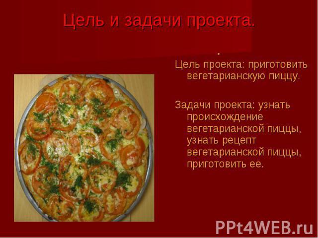 Цель проекта: приготовить вегетарианскую пиццу. Цель проекта: приготовить вегетарианскую пиццу. Задачи проекта: узнать происхождение вегетарианской пиццы, узнать рецепт вегетарианской пиццы, приготовить ее.
