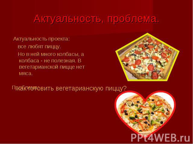 Актуальность проекта: Актуальность проекта: все любят пиццу. Но в ней много колбасы, а колбаса - не полезная. В вегетарианской пицце нет мяса. Проблема: