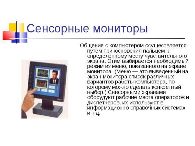 Общение с компьютером осуществляется путём прикосновения пальцем к определённому месту чувствительного экрана. Этим выбирается необходимый режим из меню, показанного на экране монитора. (Меню — это выведенный на экран монитора список различных вариа…