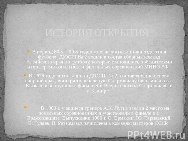 ИСТОРИЯ ОТКРЫТИЯ В период 80-х – 90-х годов многие воспитанники отделения футбола ДЮСШ № 2 вошли в состав сборных команд Алтайского края по футболу, которые становились победителями и призерами зональных и финальных соревнований МИНО РФ. В 1978 году…