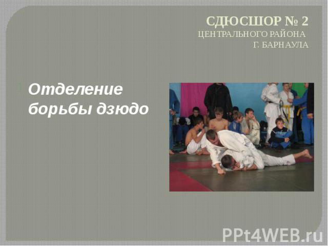 СДЮСШОР № 2 ЦЕНТРАЛЬНОГО РАЙОНА Г. БАРНАУЛА Отделение борьбы дзюдо