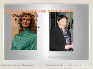 История открытия отделения Тренер-преподаватель Тренер-преподаватель Сидоренко Т