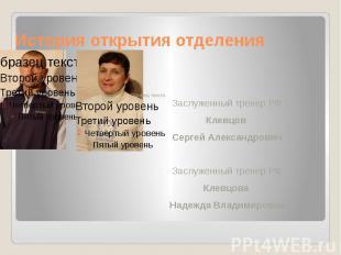 История открытия отделения Заслуженный тренер РФ Клевцов Сергей Александрович За