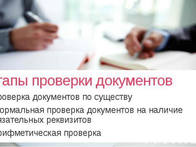 Этапы проверки документов проверка документов по существу формальная проверка документов на наличие обязательных реквизитов арифметическая проверка
