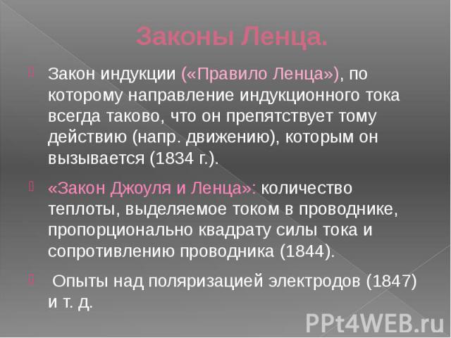 Законы Ленца. Закон индукции («Правило Ленца»), по которому направление индукционного тока всегда таково, что он препятствует тому действию (напр. движению), которым он вызывается (1834 г.). «Закон Джоуля и Ленца»: количество теплоты, выделяемое ток…
