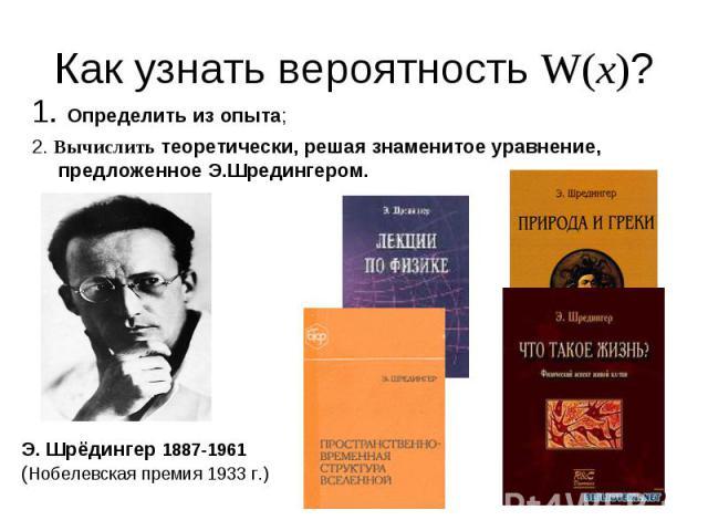 1. Определить из опыта; 1. Определить из опыта; 2. Вычислить теоретически, решая знаменитое уравнение, предложенное Э.Шредингером.