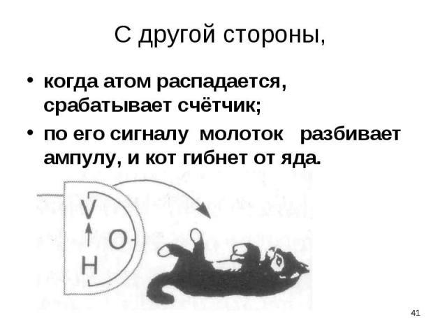 когда атом распадается, срабатывает счётчик; когда атом распадается, срабатывает счётчик; по его сигналу молоток разбивает ампулу, и кот гибнет от яда.