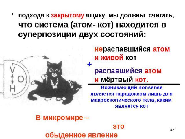 подходя к закрытому ящику, мы должны считать, что система (атом- кот) находится в суперпозиции двух состояний: подходя к закрытому ящику, мы должны считать, что система (атом- кот) находится в суперпозиции двух состояний:
