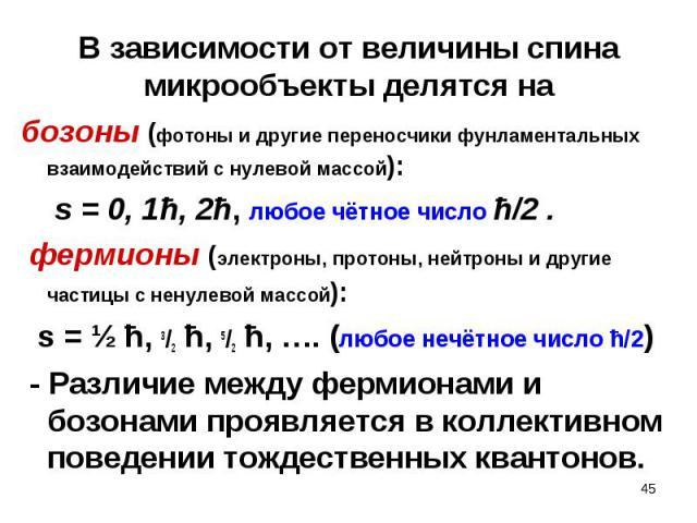 бозоны (фотоны и другие переносчики фунламентальных взаимодействий с нулевой массой): бозоны (фотоны и другие переносчики фунламентальных взаимодействий с нулевой массой): s = 0, 1ħ, 2ħ, любое чётное число ħ/2 . фермионы (электроны, протоны, нейтрон…