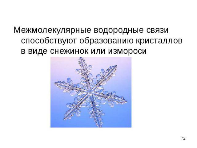 Межмолекулярные водородные связи способствуют образованию кристаллов в виде снежинок или измороси Межмолекулярные водородные связи способствуют образованию кристаллов в виде снежинок или измороси