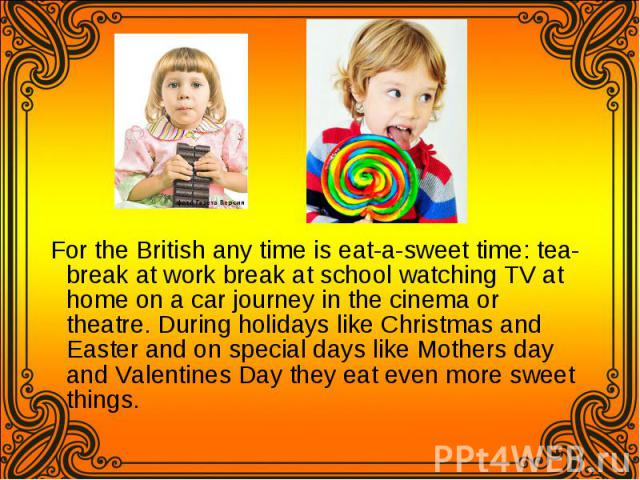 For the British any time is eat-a-sweet time: tea-break at work break at school watching TV at home on a car journey in the cinema or theatre. During holidays like Christmas and Easter and on special days like Mothers day and Valentines Day they eat…