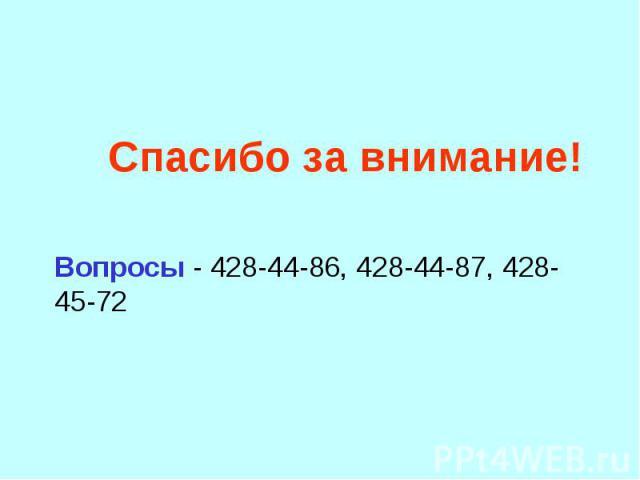 Спасибо за внимание! Вопросы - 428-44-86, 428-44-87, 428-45-72