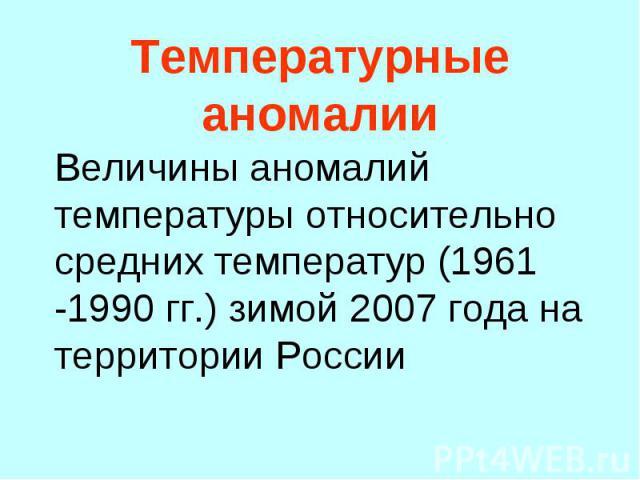Величины аномалий температуры относительно средних температур (1961 -1990 гг.) зимой 2007 года на территории России Величины аномалий температуры относительно средних температур (1961 -1990 гг.) зимой 2007 года на территории России
