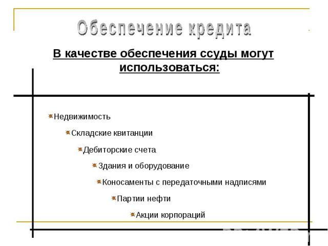 Обеспечение кредита В качестве обеспечения ссуды могут использоваться:НедвижимостьСкладские квитанцииДебиторские счетаЗдания и оборудованиеКоносаменты с передаточными надписямиПартии нефтиАкции корпораций