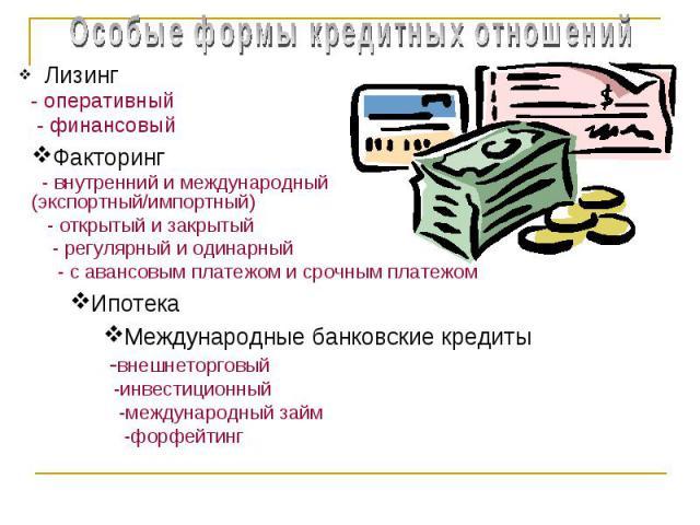 ЛизингЛизинг - оперативный - финансовыйЛизинг - оперативный - финансовыйФакторинг - внутренний и международный (экспортный/импортный) - открытый и закрытый - регулярный и одинарный - с авансовым платежом и срочным платежом Международные банковские к…