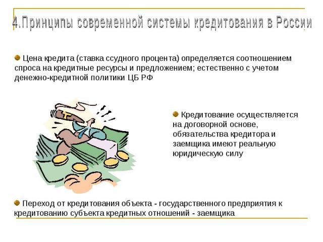 4.Принципы современной системы кредитования в России Цена кредита (ставка ссудного процента) определяется соотношением спроса на кредитные ресурсы и предложением; естественно с учетом денежно-кредитной политики ЦБ РФ Кредитование осуществляется на д…