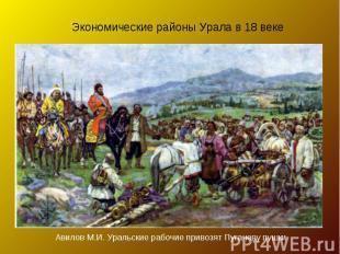 Экономические районы Урала в 18 веке Авилов М.И. Уральские рабочие привозят Пуга