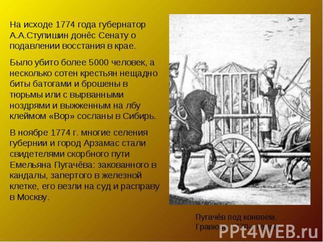 На исходе 1774 года губернатор А.А.Ступишин донёс Сенату о подавлении восстания в крае. Было убито более 5000 человек, а несколько сотен крестьян нещадно биты батогами и брошены в тюрьмы или с вырванными ноздрями и выжженным на лбу клеймом «Вор» сос…