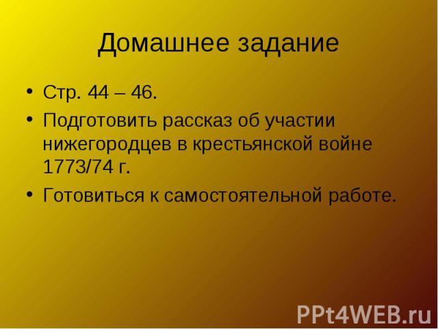 Домашнее задание Стр. 44 – 46.Подготовить рассказ об участии нижегородцев в крестьянской войне 1773/74 г.Готовиться к самостоятельной работе.