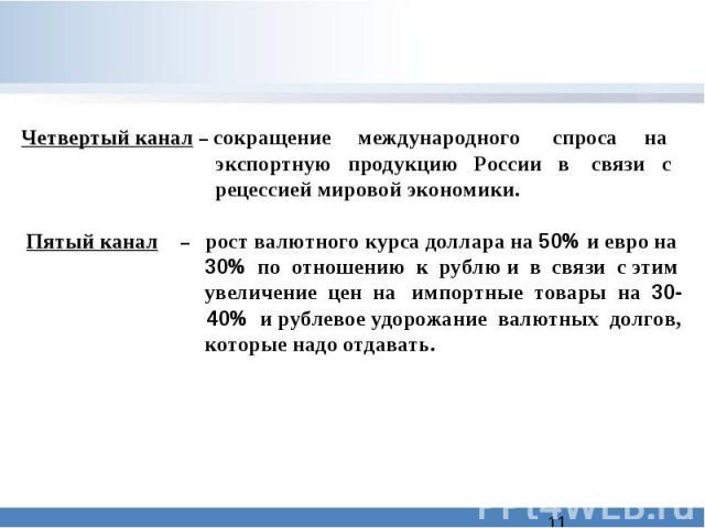 Четвертый канал – сокращение международного спроса на экспортную продукцию России в связи с рецессией мировой экономики. Пятый канал – рост валютного курса доллара на 50% и евро на 30% по отношению к рублю и в связи с этим увеличение цен на импортны…
