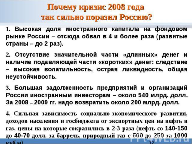 Почему кризис 2008 года так сильно поразил Россию?1. Высокая доля иностранного капитала на фондовом рынке России – отсюда обвал в 4 и более раза (развитые страны – до 2 раз).2. Отсутствие значительной части «длинных» денег и наличие подавляющей ча…