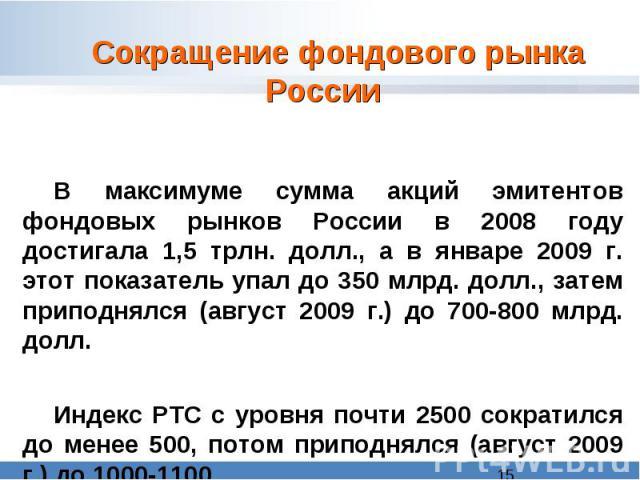 Сокращение фондового рынка России В максимуме сумма акций эмитентов фондовых рынков России в 2008 году достигала 1,5 трлн. долл., а в январе 2009 г. этот показатель упал до 350 млрд. долл., затем приподнялся (август 2009 г.) до 700-800 млрд. долл.И…