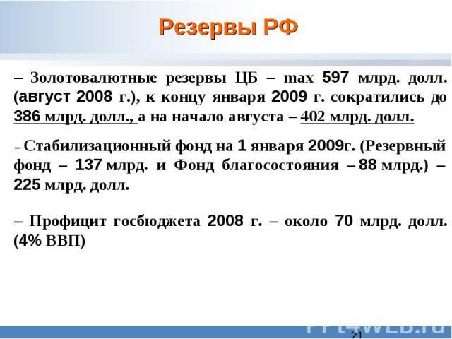 Резервы РФ – Золотовалютные резервы ЦБ – max 597 млрд. долл. (август 2008 г.), к концу января 2009 г. сократились до 386 млрд. долл., а на начало августа – 402 млрд. долл. – Стабилизационный фонд на 1 января 2009г. (Резервный фонд – 137 млрд. и Фонд…