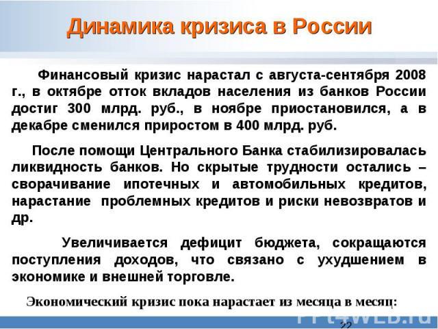 Динамика кризиса в России Финансовый кризис нарастал с августа-сентября 2008 г., в октябре отток вкладов населения из банков России достиг 300 млрд. руб., в ноябре приостановился, а в декабре сменился приростом в 400 млрд. руб. После помощи Централь…