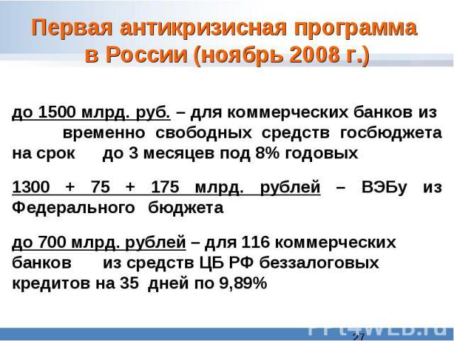 Первая антикризисная программа в России (ноябрь 2008 г.)до 1500 млрд. руб. – для коммерческих банков из временно свободных средств госбюджета на срок до 3 месяцев под 8% годовых1300 + 75 + 175 млрд. рублей – ВЭБу из Федерального бюджетадо 700 млрд.…