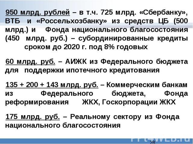 950 млрд. рублей – в т.ч. 725 млрд. «Сбербанку», ВТБ и «Россельхозбанку» из средств ЦБ (500 млрд.) и Фонда национального благосостояния (450 млрд. руб.) – субординированные кредиты сроком до 2020 г. под 8% годовых60 млрд. руб. – АИЖК из Федеральног…