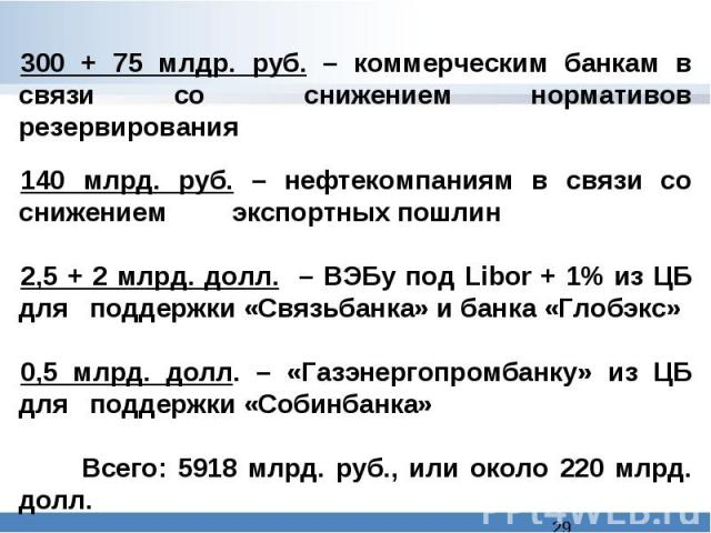 300 + 75 млдр. руб. – коммерческим банкам в связи со снижением нормативов резервирования140 млрд. руб. – нефтекомпаниям в связи со снижением экспортных пошлин2,5 + 2 млрд. долл. – ВЭБу под Libor + 1% из ЦБ для поддержки «Связьбанка» и банка «Глобэк…