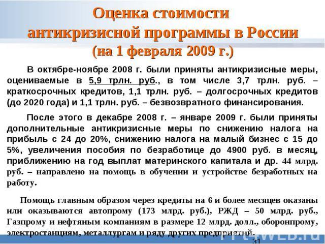 Оценка стоимости антикризисной программы в России(на 1 февраля 2009 г.) В октябре-ноябре 2008 г. были приняты антикризисные меры, оцениваемые в 5,9 трлн. руб., в том числе 3,7 трлн. руб. – краткосрочных кредитов, 1,1 трлн. руб. – долгосрочных креди…