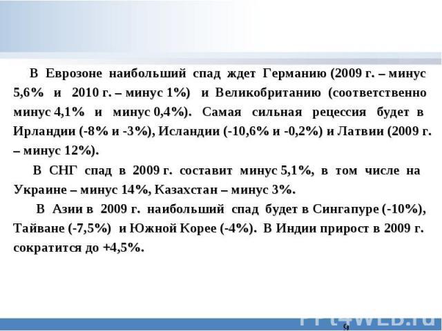 В Еврозоне наибольший спад ждет Германию (2009 г. – минус 5,6% и 2010 г. – минус 1%) и Великобританию (соответственно минус 4,1% и минус 0,4%). Самая сильная рецессия будет в Ирландии (-8% и -3%), Исландии (-10,6% и -0,2%) и Латвии (2009 г. – минус …